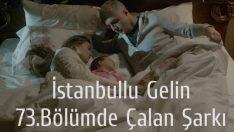 İstanbullu Gelin 73.Bölümde Çalan Şarkı, İstanbullu Gelin 22 Şubat Çalan Şarkılar